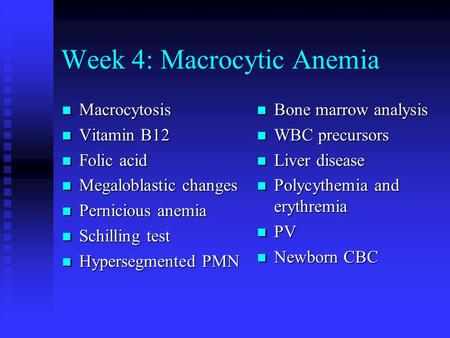 Week 4: Macrocytic Anemia Macrocytosis Macrocytosis Vitamin B12 Vitamin B12 Folic acid Folic acid Megaloblastic changes Megaloblastic changes Pernicious.