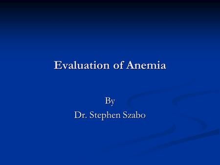 Evaluation of Anemia By Dr. Stephen Szabo.