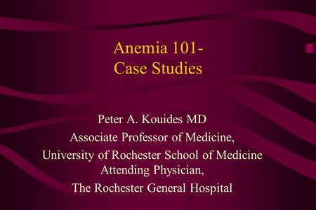 Anemia 101- Case Studies Peter A. Kouides MD Associate Professor of Medicine, University of Rochester School of Medicine Attending Physician, The Rochester.
