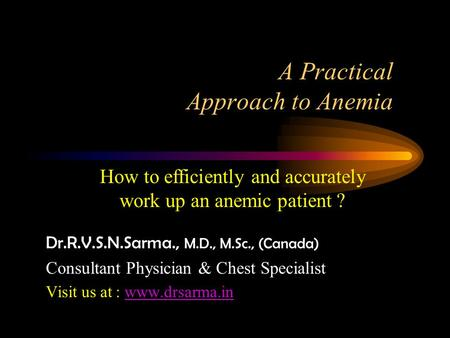 A Practical Approach to Anemia Dr.R.V.S.N.Sarma., M.D., M.Sc., (Canada) Consultant Physician & Chest Specialist Visit us at : www.drsarma.inwww.drsarma.in.