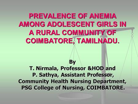 PREVALENCE OF ANEMIA AMONG ADOLESCENT GIRLS IN A RURAL COMMUNITY OF COIMBATORE, TAMILNADU. By T. Nirmala, Professor &HOD and P. Sathya, Assistant Professor,