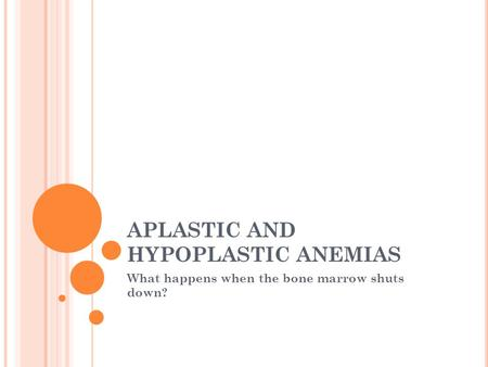 APLASTIC AND HYPOPLASTIC ANEMIAS What happens when the bone marrow shuts down?