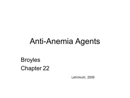 Anti-Anemia Agents Broyles Chapter 22 Lehmkuhl, 2009.