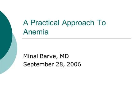 A Practical Approach To Anemia Minal Barve, MD September 28, 2006.
