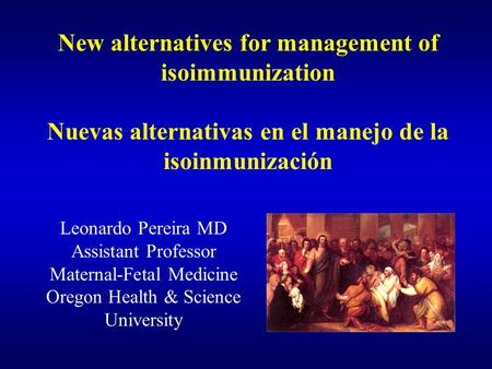 New alternatives for management of isoimmunization Nuevas alternativas en el manejo de la isoinmunización Leonardo Pereira MD Assistant Professor Maternal-Fetal.
