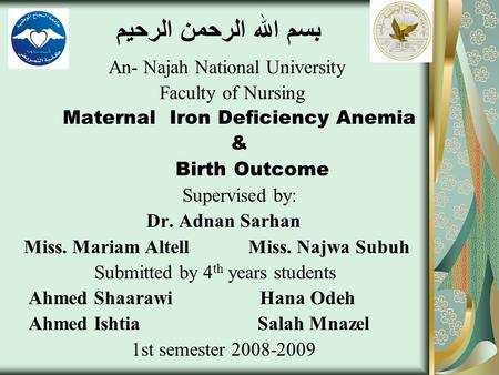 بسم الله الرحمن الرحيم An- Najah National University Faculty of Nursing Maternal Iron Deficiency Anemia & Birth Outcome Supervised by: Dr. Adnan Sarhan.
