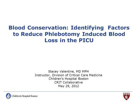 Blood Conservation: Identifying Factors to Reduce Phlebotomy Induced Blood Loss in the PICU Stacey Valentine, MD MPH Instructor, Division of Critical Care.