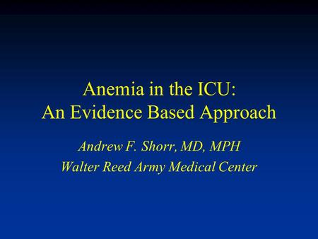 Anemia in the ICU: An Evidence Based Approach Andrew F. Shorr, MD, MPH Walter Reed Army Medical Center.