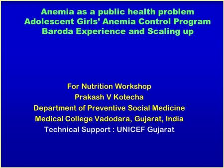 Anemia as a public health problem Adolescent Girls' Anemia Control Program Baroda Experience and Scaling up For Nutrition Workshop Prakash V Kotecha Department.