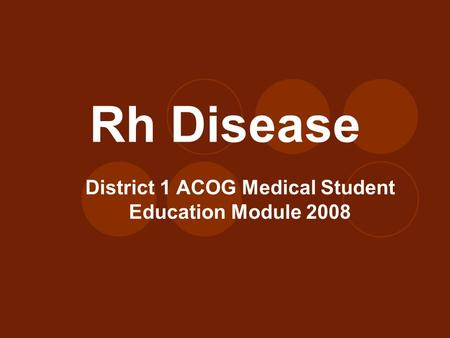 Rh Disease District 1 ACOG Medical Student Education Module 2008.
