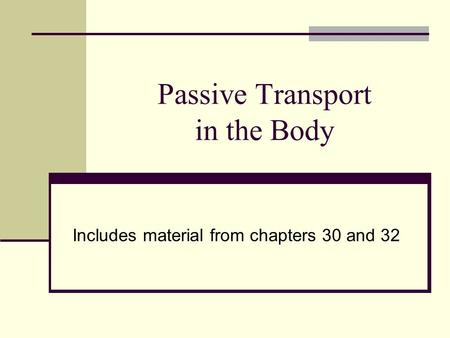 Passive Transport in the Body Includes material from chapters 30 and 32.