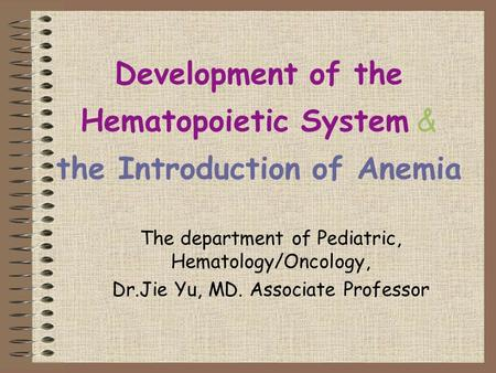 Development of the Hematopoietic System & the Introduction of Anemia The department of Pediatric, Hematology/Oncology, Dr.Jie Yu, MD. Associate Professor.