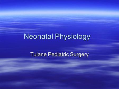 Neonatal Physiology Tulane Pediatric Surgery. Topics  Fluids and Electrolytes  Cardiopulmonary  Temperature Regulation  Jaundice  Host Defenses 