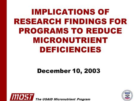 The USAID Micronutrient Program IMPLICATIONS OF RESEARCH FINDINGS FOR PROGRAMS TO REDUCE MICRONUTRIENT DEFICIENCIES December 10, 2003.