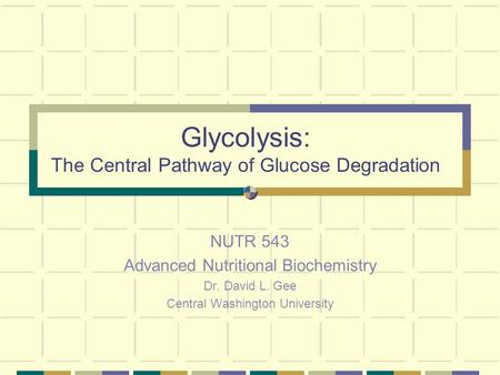 Glycolysis: The Central Pathway of Glucose Degradation NUTR 543 Advanced Nutritional Biochemistry Dr. David L. Gee Central Washington University.