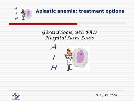 G. S / AIH 2006 Aplastic anemia; treatment options Gérard Socié, MD PhD Hospital Saint Louis.