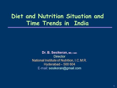 1 Diet and Nutrition Situation and Time Trends in India Dr. B. Sesikeran, MD, FAMS Director National Institute of Nutrition, I.C.M.R. Hyderabad – 500 604.