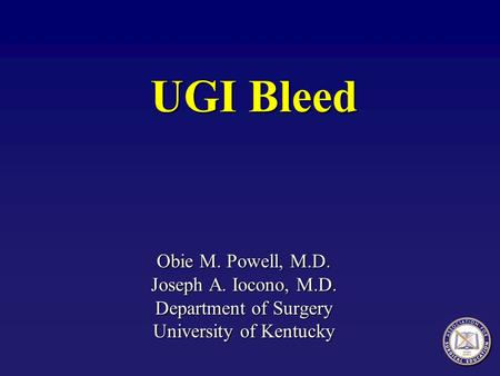 UGI Bleed Obie M. Powell, M.D. Joseph A. Iocono, M.D. Department of Surgery University of Kentucky.