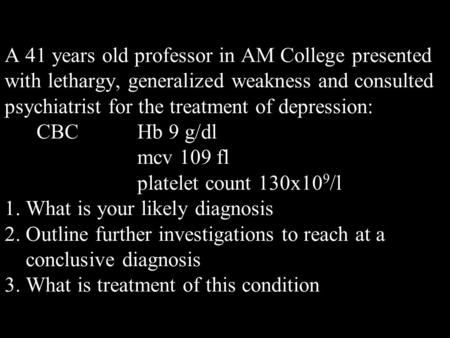 A 41 years old professor in AM College presented with lethargy, generalized weakness and consulted psychiatrist for the treatment of depression: CBC Hb.