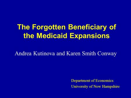 The Forgotten Beneficiary of the Medicaid Expansions Andrea Kutinova and Karen Smith Conway Department of Economics University of New Hampshire.