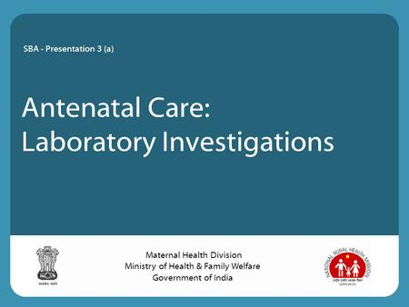Antenatal Care: Laboratory Investigations SBA - Presentation 3 (a) Maternal Health Division Ministry of Health & Family Welfare Government of India.