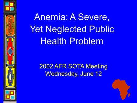 Anemia: A Severe, Yet Neglected Public Health Problem 2002 AFR SOTA Meeting Wednesday, June 12.
