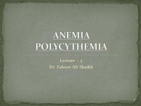 Lecture – 3 Dr. Zahoor Ali Shaikh 1.  What is Anemia? Anemia means - Decreased hemoglobin - Decreased RBC count - Decreased Hematocrit [PCV] Therefore,