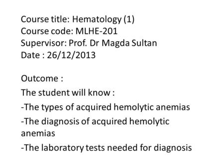 Course title: Hematology (1) Course code: MLHE-201 Supervisor: Prof. Dr Magda Sultan Date : 26/12/2013 Outcome : The student will know : -The types of.