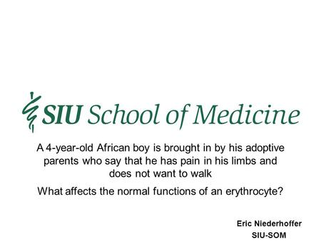 Eric Niederhoffer SIU-SOM What affects the normal functions of an erythrocyte? A 4-year-old African boy is brought in by his adoptive parents who say that.