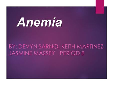 Anemia BY: DEVYN SARNO, KEITH MARTINEZ, JASMINE MASSEY PERIOD 8.