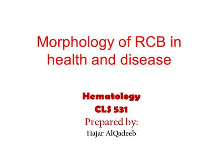 Morphology of RCB in health and disease Hematology CLS 531 Prepared by: Hajar AlQadeeb.