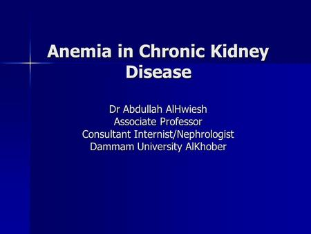 Anemia in Chronic Kidney Disease Dr Abdullah AlHwiesh Associate Professor Consultant Internist/Nephrologist Dammam University AlKhober.