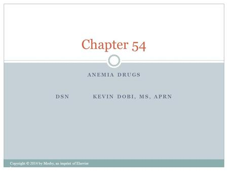 ANEMIA DRUGS DSN KEVIN DOBI, MS, APRN Copyright © 2014 by Mosby, an imprint of Elsevier Inc. Chapter 54.