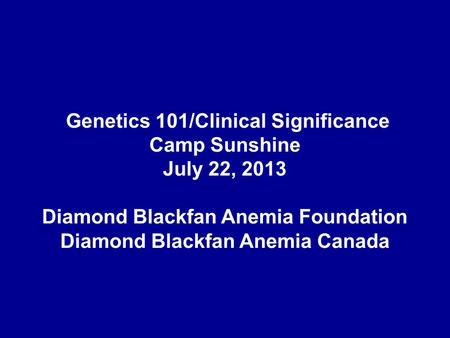 Genetics 101/Clinical Significance Camp Sunshine July 22, 2013 Diamond Blackfan Anemia Foundation Diamond Blackfan Anemia Canada.