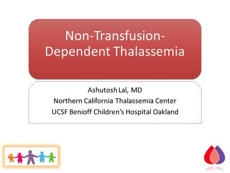 Non-Transfusion- Dependent Thalassemia Ashutosh Lal, MD Northern California Thalassemia Center UCSF Benioff Children's Hospital Oakland.