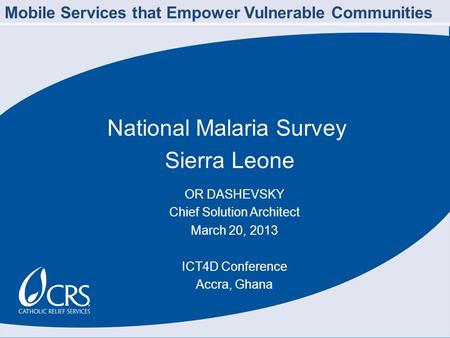National Malaria Survey Sierra Leone OR DASHEVSKY Chief Solution Architect March 20, 2013 ICT4D Conference Accra, Ghana Mobile Services that Empower Vulnerable.
