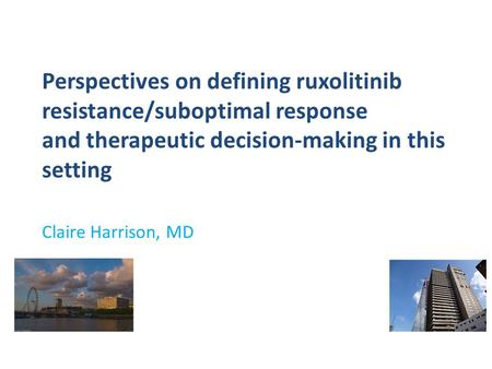 Perspectives on defining ruxolitinib resistance/suboptimal response and therapeutic decision-making in this setting Claire Harrison, MD.