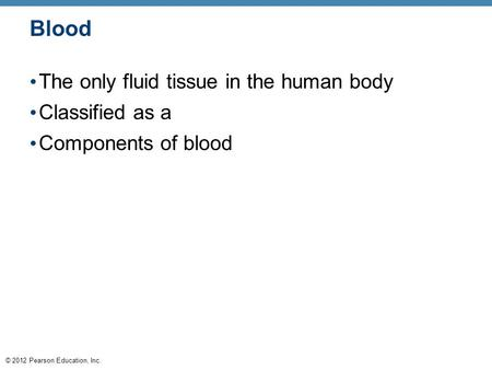 © 2012 Pearson Education, Inc. Blood The only fluid tissue in the human body Classified as a Components of blood.