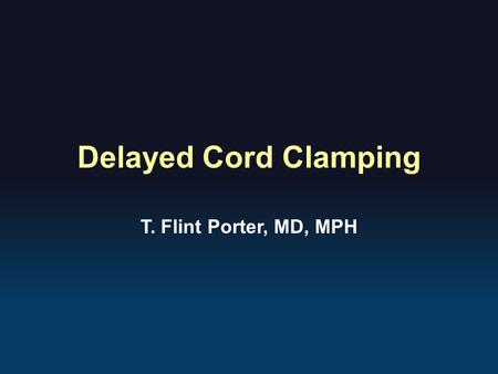 Delayed Cord Clamping T. Flint Porter, MD, MPH.