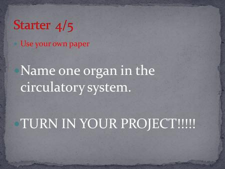 Use your own paper Name one organ in the circulatory system. TURN IN YOUR PROJECT!!!!!