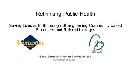 Rethinking Public Health A Social Enterprise Model for Birthing Stations www.umeedsey.org Saving Lives at Birth through Strengthening Community based Structures.