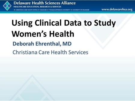 Using Clinical Data to Study Women's Health Deborah Ehrenthal, MD Christiana Care Health Services.
