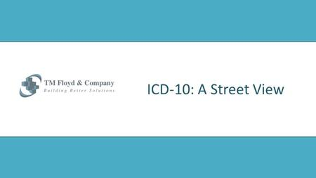 ICD-10: A Street View. 2 Agenda © 2013 TM Floyd & Company www.tmfloyd.com  Timelines for Compliance  Payers & Providers  Readiness Updates  Priorities.