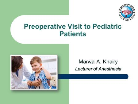 Marwa A. Khairy Lecturer of Anesthesia Preoperative Visit to Pediatric Patients.