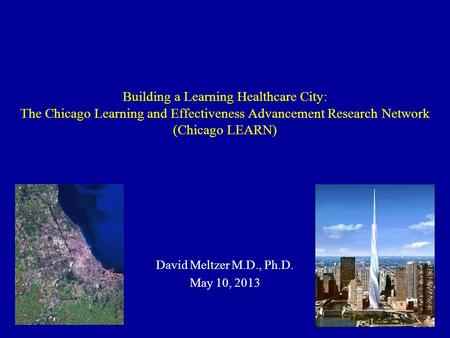 Building a Learning Healthcare City: The Chicago Learning and Effectiveness Advancement Research Network (Chicago LEARN) David Meltzer M.D., Ph.D. May.