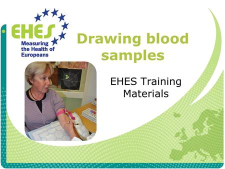Drawing blood samples EHES Training Materials. Exclusion criteria Blood samples are not taken, if participant Has a chronic illness which restricts taking.
