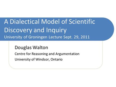 A Dialectical Model of Scientific Discovery and Inquiry University of Groningen Lecture Sept. 29, 2011 Douglas Walton Centre for Reasoning and Argumentation.