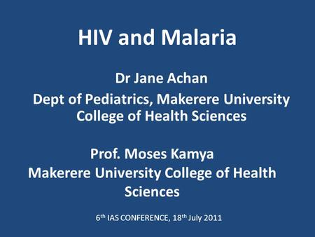 HIV and Malaria Dr Jane Achan Dept of Pediatrics, Makerere University College of Health Sciences Prof. Moses Kamya Makerere University College of Health.