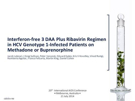 Interferon-free 3 DAA Plus Ribavirin Regimen in HCV Genotype 1-Infected Patients on Methadone or Buprenorphine 20 th International AIDS Conference Melbourne,