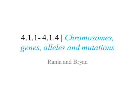 4.1.1- 4.1.4 | Chromosomes, genes, alleles and mutations Rania and Bryan.